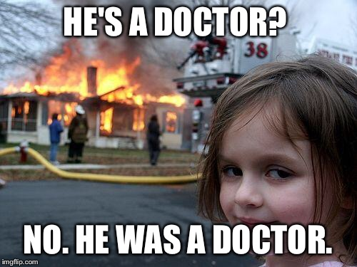 Disaster Girl Meme | HE'S A DOCTOR? NO. HE WAS A DOCTOR. | image tagged in memes,disaster girl | made w/ Imgflip meme maker