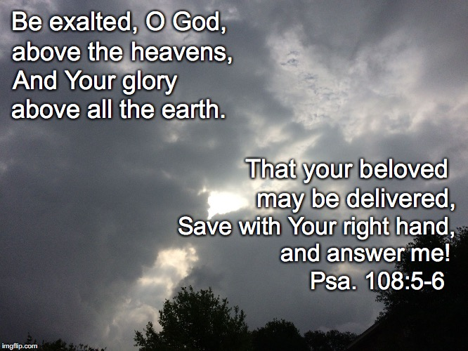 Be exalted, O God, above the heavens, And Your glory above all the earth. That your beloved may be delivered, Save with Your right hand, and | image tagged in exalted | made w/ Imgflip meme maker