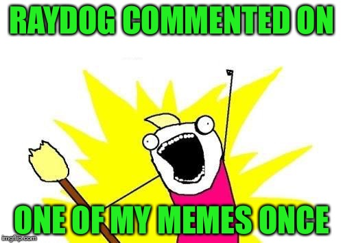X All The Y Meme | RAYDOG COMMENTED ON ONE OF MY MEMES ONCE | image tagged in memes,x all the y | made w/ Imgflip meme maker