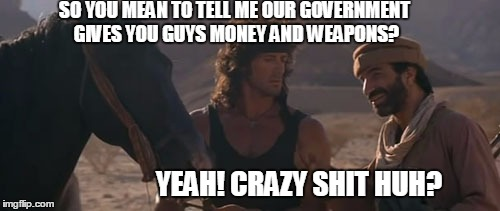 SO YOU MEAN TO TELL ME OUR GOVERNMENT GIVES YOU GUYS MONEY AND WEAPONS? YEAH! CRAZY SHIT HUH? | made w/ Imgflip meme maker