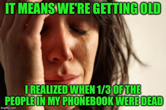 First World Problems Meme | IT MEANS WE'RE GETTING OLD I REALIZED WHEN 1/3 OF THE PEOPLE IN MY PHONEBOOK WERE DEAD | image tagged in memes,first world problems | made w/ Imgflip meme maker