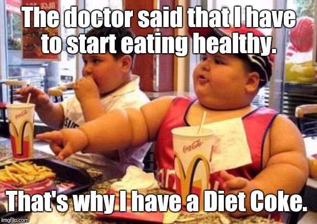 1k1c4p.jpg | The doctor said that I have to start eating healthy. That's why I have a Diet Coke. | image tagged in 1k1c4pjpg | made w/ Imgflip meme maker
