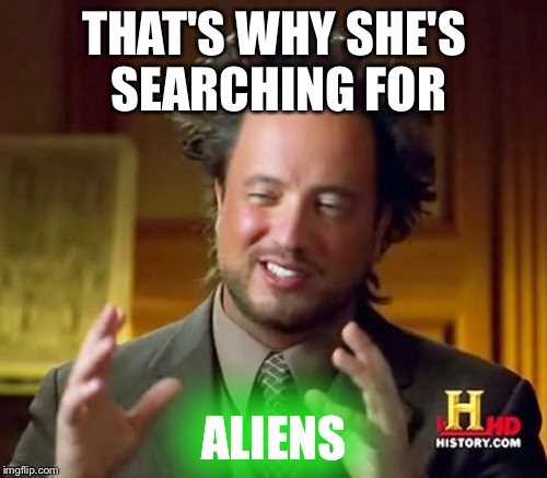 Ancient Aliens Meme | THAT'S WHY SHE'S SEARCHING FOR ALIENS | image tagged in memes,ancient aliens | made w/ Imgflip meme maker