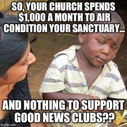 First world priorities | SO, YOUR CHURCH SPENDS $1,000 A MONTH TO AIR CONDITION YOUR SANCTUARY... AND NOTHING TO SUPPORT GOOD NEWS CLUBS?? | image tagged in memes,third world skeptical kid,good news club | made w/ Imgflip meme maker