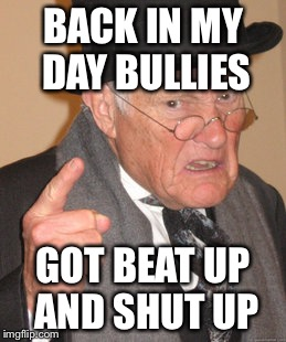 Back In My Day Meme | BACK IN MY DAY BULLIES GOT BEAT UP AND SHUT UP | image tagged in memes,back in my day | made w/ Imgflip meme maker