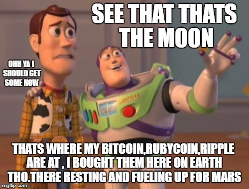 X, X Everywhere | SEE THAT THATS THE MOON THATS WHERE MY BITCOIN,RUBYCOIN,RIPPLE ARE AT , I BOUGHT THEM HERE ON EARTH THO.THERE RESTING AND FUELING UP FOR MAR | image tagged in memes,x,x everywhere,x x everywhere | made w/ Imgflip meme maker