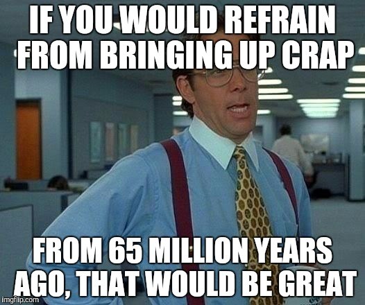 That Would Be Great Meme | IF YOU WOULD REFRAIN FROM BRINGING UP CRAP FROM 65 MILLION YEARS AGO, THAT WOULD BE GREAT | image tagged in memes,that would be great | made w/ Imgflip meme maker