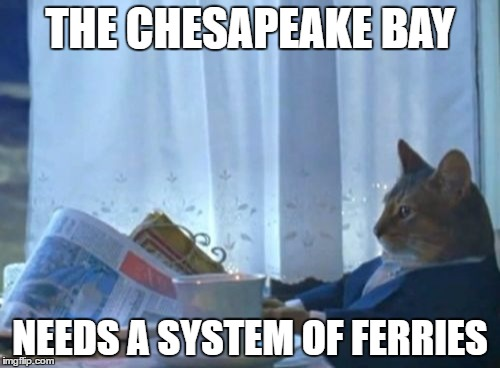 There are some towns in MD that are over an hour apart that would only be a few minutes by water | THE CHESAPEAKE BAY NEEDS A SYSTEM OF FERRIES | image tagged in memes,i should buy a boat cat | made w/ Imgflip meme maker