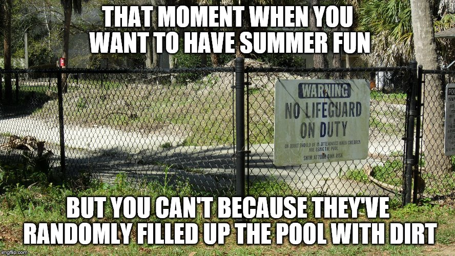 The water is a bit cloudy. | THAT MOMENT WHEN YOU WANT TO HAVE SUMMER FUN BUT YOU CAN'T BECAUSE THEY'VE RANDOMLY FILLED UP THE POOL WITH DIRT | image tagged in summer,swimming pool | made w/ Imgflip meme maker