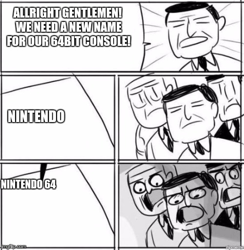 Alright gentlemen | ALLRIGHT GENTLEMEN! WE NEED A NEW NAME FOR OUR 64BIT CONSOLE! NINTENDO 64 NINTENDO | image tagged in alright gentlemen | made w/ Imgflip meme maker