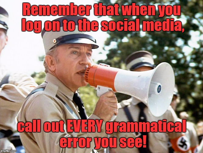 Watch out for Grammar Nazis! | Remember that when you log on to the social media, call out EVERY grammatical error you see! | image tagged in head nazi henry gibson,the blues brothers,grammar nazi,memes | made w/ Imgflip meme maker