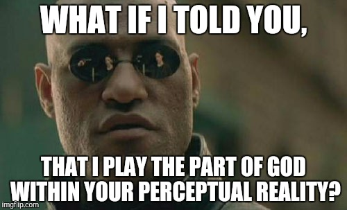 Matrix Morpheus Meme | WHAT IF I TOLD YOU, THAT I PLAY THE PART OF GOD WITHIN YOUR PERCEPTUAL REALITY? | image tagged in memes,matrix morpheus | made w/ Imgflip meme maker
