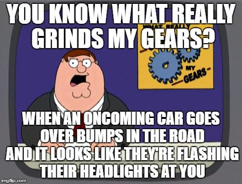 Peter Griffin News Meme | YOU KNOW WHAT REALLY GRINDS MY GEARS? WHEN AN ONCOMING CAR GOES OVER BUMPS IN THE ROAD AND IT LOOKS LIKE THEY'RE FLASHING THEIR HEADLIGHTS A | image tagged in memes,peter griffin news | made w/ Imgflip meme maker