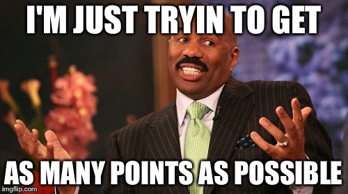 Steve Harvey Meme | I'M JUST TRYIN TO GET AS MANY POINTS AS POSSIBLE | image tagged in memes,steve harvey | made w/ Imgflip meme maker