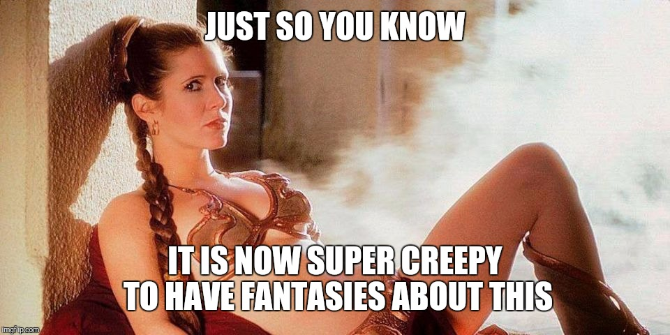 Star Wars Slave Leia | JUST SO YOU KNOW IT IS NOW SUPER CREEPY TO HAVE FANTASIES ABOUT THIS | image tagged in star wars slave leia,memes | made w/ Imgflip meme maker