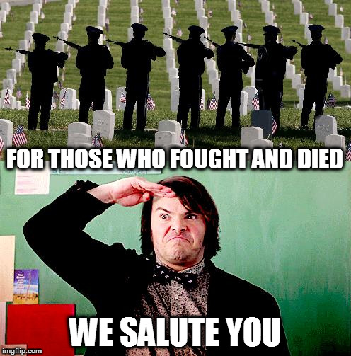 My Memorial Day tribute | FOR THOSE WHO FOUGHT AND DIED WE SALUTE YOU | image tagged in salute,acdc,school of rock,memorial day soldiers,memorial day,tribute | made w/ Imgflip meme maker