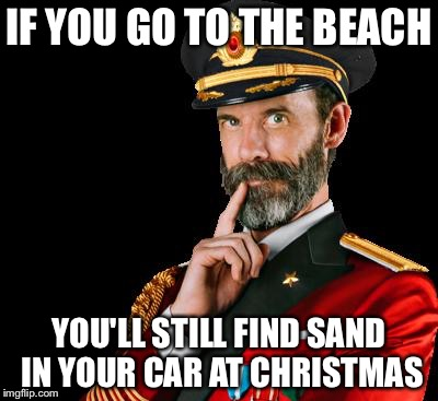 captain obvious | IF YOU GO TO THE BEACH YOU'LL STILL FIND SAND IN YOUR CAR AT CHRISTMAS | image tagged in captain obvious,memes | made w/ Imgflip meme maker