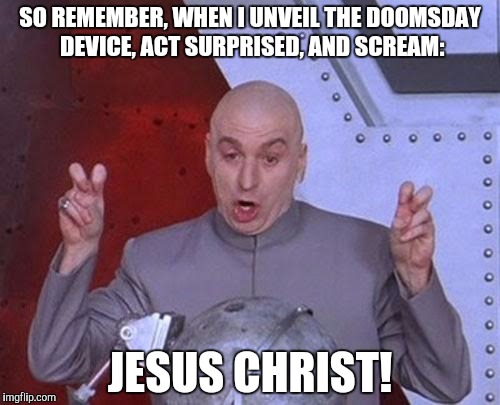Dr Evil Laser Meme | SO REMEMBER, WHEN I UNVEIL THE DOOMSDAY DEVICE, ACT SURPRISED, AND SCREAM: JESUS CHRIST! | image tagged in memes,dr evil laser | made w/ Imgflip meme maker