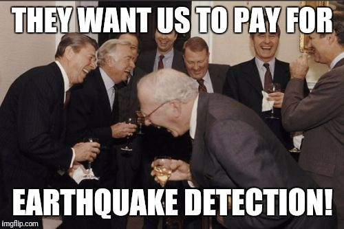 Laughing Men In Suits Meme | THEY WANT US TO PAY FOR EARTHQUAKE DETECTION! | image tagged in memes,laughing men in suits | made w/ Imgflip meme maker