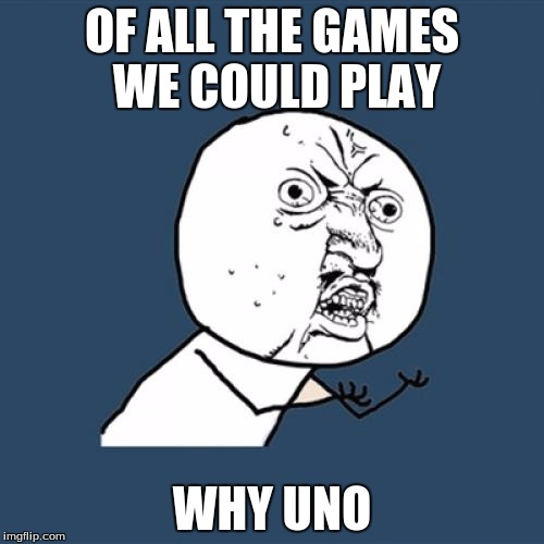 Y U No Meme | OF ALL THE GAMES WE COULD PLAY WHY UNO | image tagged in memes,y u no | made w/ Imgflip meme maker