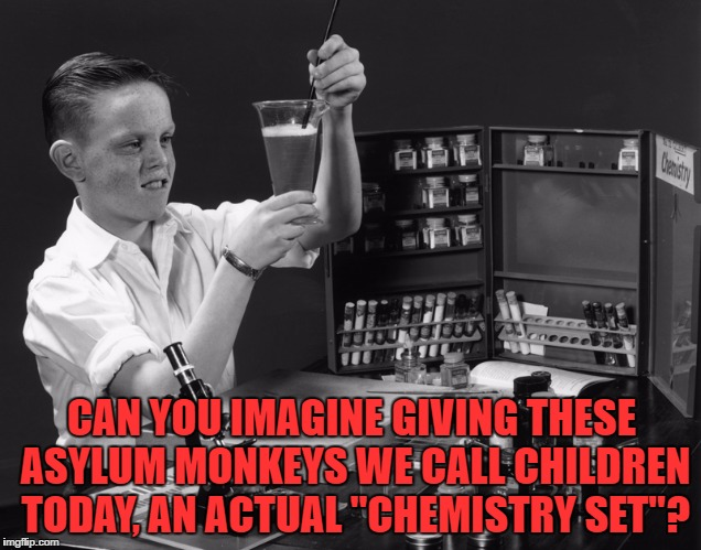 "ASYLUM MONKEYS |  CAN YOU IMAGINE GIVING THESE ASYLUM MONKEYS WE CALL CHILDREN TODAY, AN ACTUAL ""CHEMISTRY SET""? 