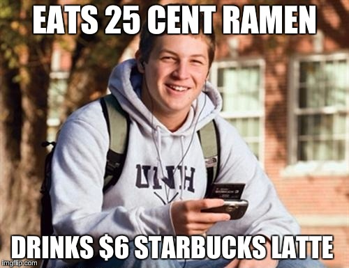 College Freshman Meme | EATS 25 CENT RAMEN DRINKS $6 STARBUCKS LATTE | image tagged in memes,college freshman | made w/ Imgflip meme maker