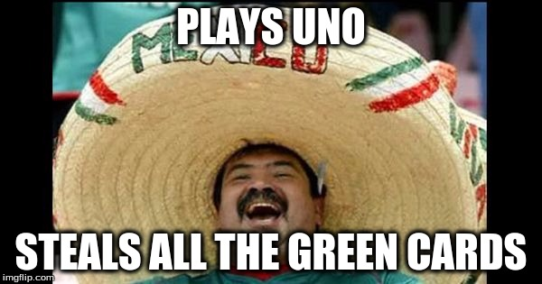 PLAYS UNO STEALS ALL THE GREEN CARDS | image tagged in funny memes | made w/ Imgflip meme maker