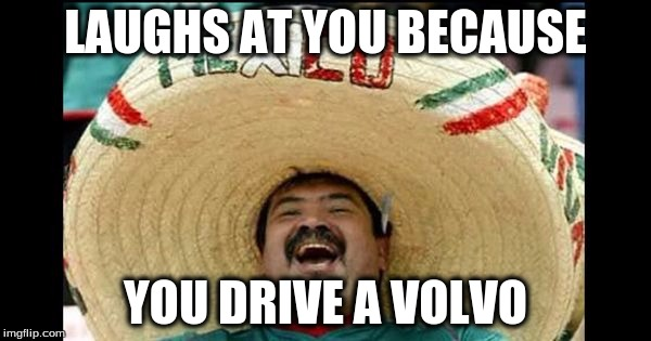 LAUGHS AT YOU BECAUSE YOU DRIVE A VOLVO | image tagged in funny meme | made w/ Imgflip meme maker