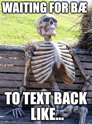 Waiting Skeleton Meme | WAITING FOR BÆ TO TEXT BACK LIKE... | image tagged in memes,waiting skeleton | made w/ Imgflip meme maker