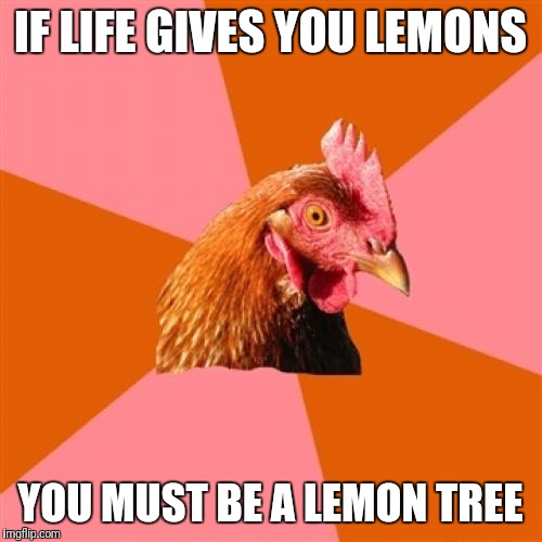 Anti Joke Chicken Meme | IF LIFE GIVES YOU LEMONS YOU MUST BE A LEMON TREE | image tagged in memes,anti joke chicken | made w/ Imgflip meme maker