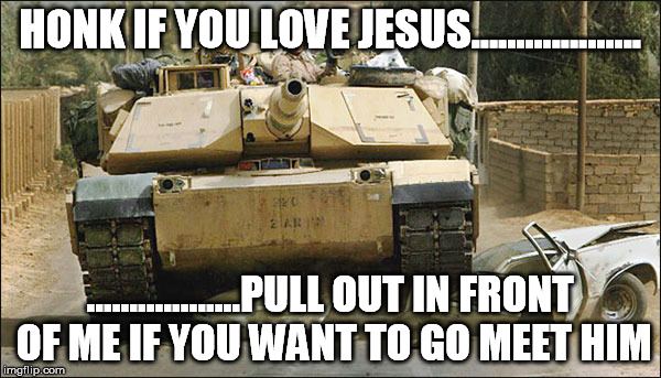 HONK IF YOU LOVE JESUS................... ..................PULL OUT IN FRONT OF ME IF YOU WANT TO GO MEET HIM | made w/ Imgflip meme maker
