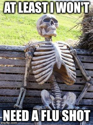 Waiting Skeleton Meme | AT LEAST I WON'T NEED A FLU SHOT | image tagged in memes,waiting skeleton | made w/ Imgflip meme maker