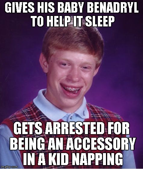 benadryl criminal | GIVES HIS BABY BENADRYL TO HELP IT SLEEP GETS ARRESTED FOR BEING AN ACCESSORY IN A KID NAPPING | image tagged in memes,bad luck brian,benadryl,kidnapper,stupid idiot,braceface | made w/ Imgflip meme maker