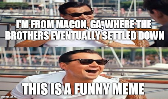 I'M FROM MACON, GA, WHERE THE BROTHERS EVENTUALLY SETTLED DOWN THIS IS A FUNNY MEME | made w/ Imgflip meme maker