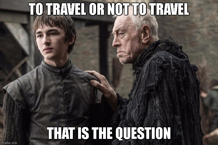 bran your a girl | TO TRAVEL OR NOT TO TRAVEL THAT IS THE QUESTION | image tagged in bran your a girl | made w/ Imgflip meme maker