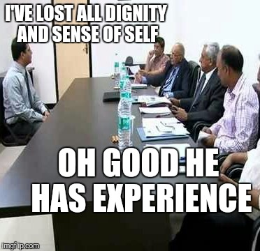 Job interview |  I'VE LOST ALL DIGNITY AND SENSE OF SELF; OH GOOD HE HAS EXPERIENCE | image tagged in job interview | made w/ Imgflip meme maker