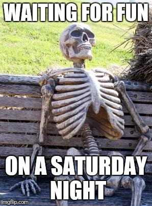 Waiting Skeleton | WAITING FOR FUN ON A SATURDAY NIGHT | image tagged in memes,waiting skeleton | made w/ Imgflip meme maker