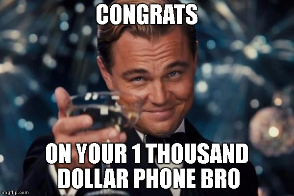 Leonardo Dicaprio Cheers Meme | CONGRATS ON YOUR 1 THOUSAND DOLLAR PHONE BRO | image tagged in memes,leonardo dicaprio cheers | made w/ Imgflip meme maker