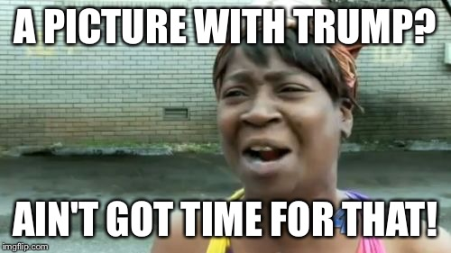 Aint Nobody Got Time For That Meme | A PICTURE WITH TRUMP? AIN'T GOT TIME FOR THAT! | image tagged in memes,aint nobody got time for that | made w/ Imgflip meme maker