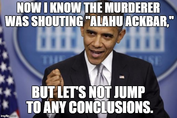"NOW I KNOW THE MURDERER WAS SHOUTING ""ALAHU ACKBAR,"" BUT LET'S NOT JUMP TO ANY CONCLUSIONS. 
