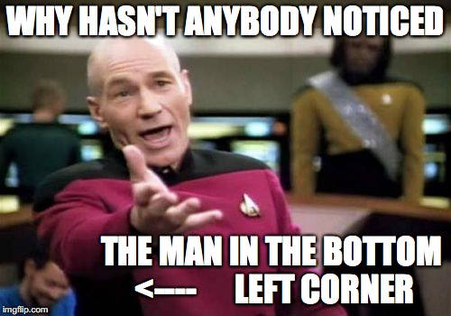 Picard Wtf Meme | WHY HASN'T ANYBODY NOTICED THE MAN IN THE BOTTOM <----      LEFT CORNER | image tagged in memes,picard wtf | made w/ Imgflip meme maker