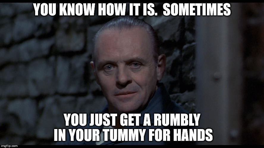 YOU KNOW HOW IT IS.  SOMETIMES YOU JUST GET A RUMBLY IN YOUR TUMMY FOR HANDS | made w/ Imgflip meme maker