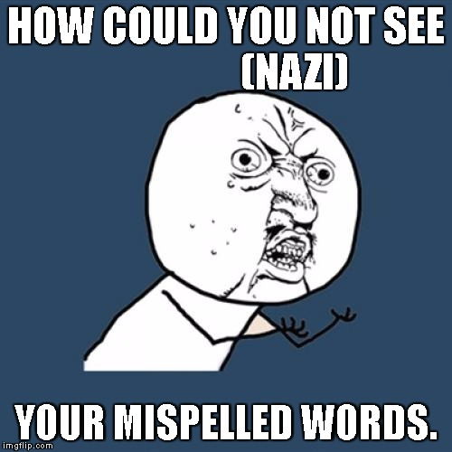 Y U No Meme | HOW COULD YOU NOT SEE                 (NAZI) YOUR MISPELLED WORDS. | image tagged in memes,y u no | made w/ Imgflip meme maker