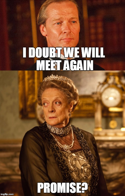 Savage Maggie Smith |  I DOUBT WE WILL MEET AGAIN; PROMISE? | image tagged in downton abbey | made w/ Imgflip meme maker