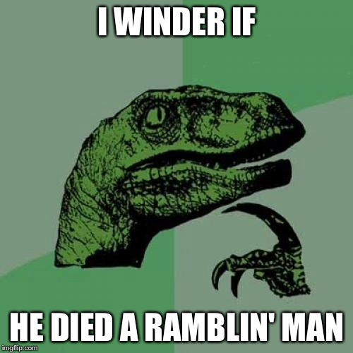 Philosoraptor Meme | I WINDER IF HE DIED A RAMBLIN' MAN | image tagged in memes,philosoraptor | made w/ Imgflip meme maker