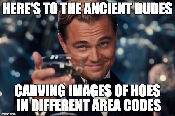 Leonardo Dicaprio Cheers Meme | HERE'S TO THE ANCIENT DUDES CARVING IMAGES OF HOES IN DIFFERENT AREA CODES | image tagged in memes,leonardo dicaprio cheers | made w/ Imgflip meme maker