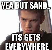 sand | YEA BUT SAND.. ITS GETS EVERYWHERE | image tagged in sand | made w/ Imgflip meme maker