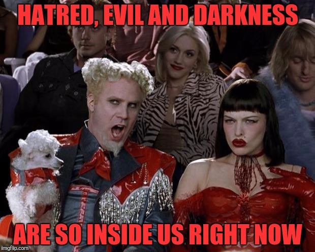 Mugatu So Hot Right Now Meme | HATRED, EVIL AND DARKNESS ARE SO INSIDE US RIGHT NOW | image tagged in memes,mugatu so hot right now | made w/ Imgflip meme maker