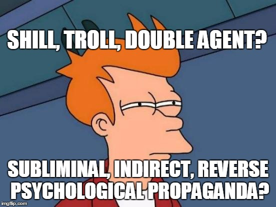 Futurama Fry Meme | SHILL, TROLL, DOUBLE AGENT? SUBLIMINAL, INDIRECT, REVERSE PSYCHOLOGICAL PROPAGANDA? | image tagged in memes,futurama fry | made w/ Imgflip meme maker