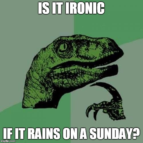 Philosoraptor Meme | IS IT IRONIC IF IT RAINS ON A SUNDAY? | image tagged in memes,philosoraptor | made w/ Imgflip meme maker